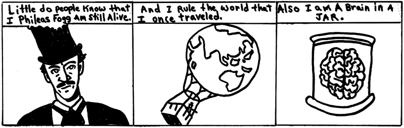 Little do people know that I Phileas Fogg am still alive. ... And I rule the world that I once traveled. ... Also I am a brain in a jar.