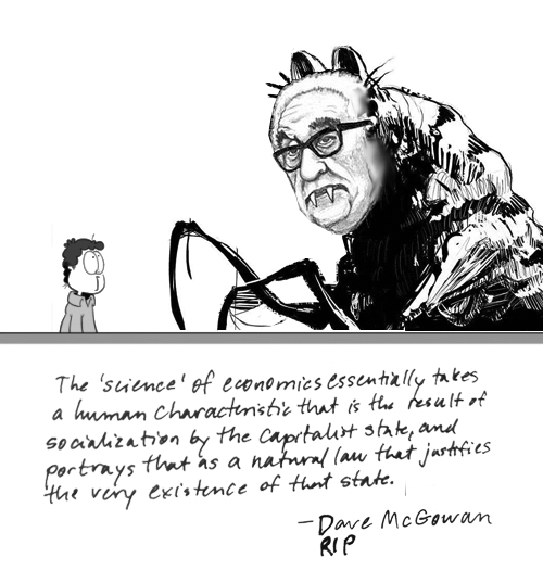 The 'science' of economics essentially takes a human characteristic that is the result of socialization by the capitalist state, and portrays that as a natural law that justifies the very existence of that state. quote from Dave McGowan